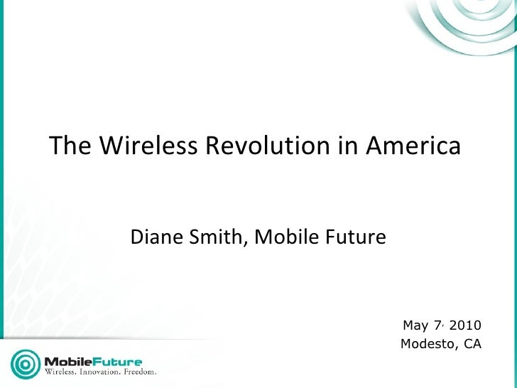 The Wireless Revolution in America  Diane Smith, Mobile Future May 7 ,  2010 Modesto, CA