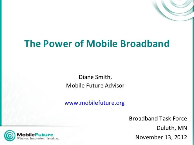 The Power of Mobile Broadband           Diane Smith,        Mobile Future Advisor        www.mobilefuture.org             ...