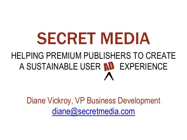 SECRET MEDIA HELPING PREMIUM PUBLISHERS TO CREATE A SUSTAINABLE USER EXPERIENCE Diane Vickroy, VP Business Development dia...