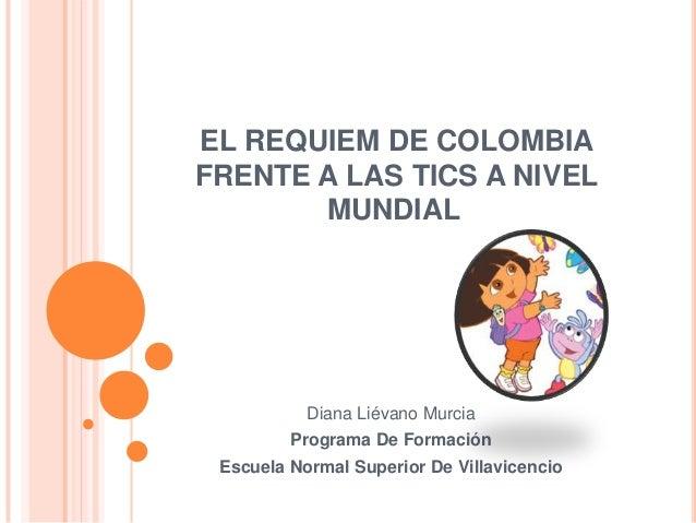 EL REQUIEM DE COLOMBIAFRENTE A LAS TICS A NIVEL       MUNDIAL           Diana Liévano Murcia         Programa De Formación...