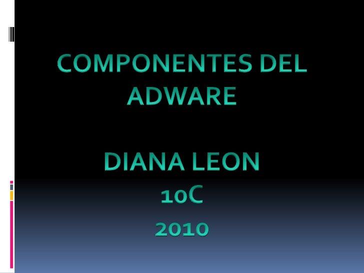 COMPONENTES DEL<br />ADWARE<br />DIANA LEON <br />10C <br />2010<br />