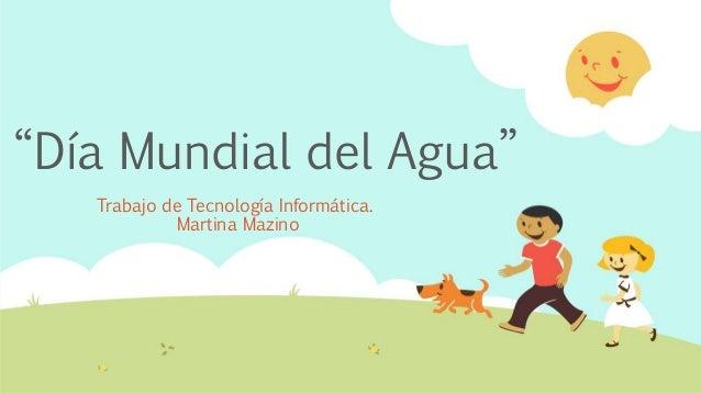 """""""Día Mundial del Agua"""" Trabajo de Tecnología Informática. Martina Mazino"""