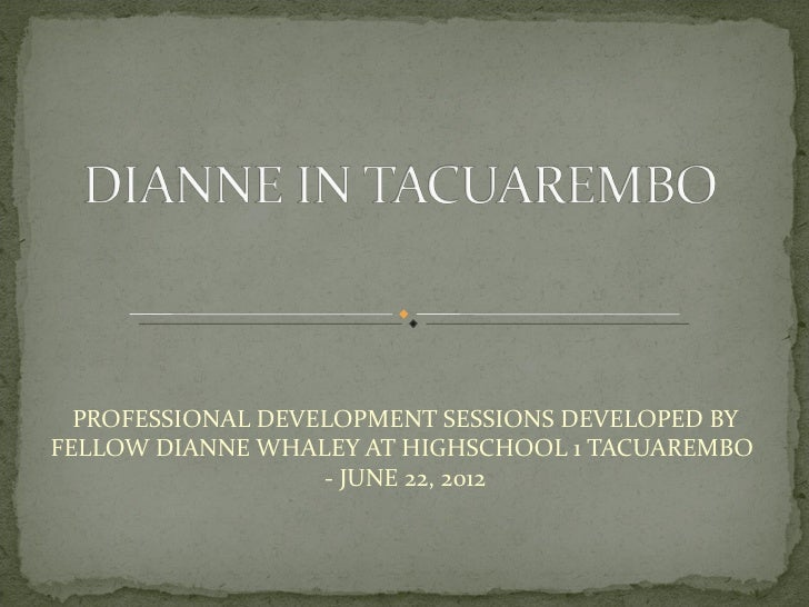 PROFESSIONAL DEVELOPMENT SESSIONS DEVELOPED BYFELLOW DIANNE WHALEY AT HIGHSCHOOL 1 TACUAREMBO                   - JUNE 22,...