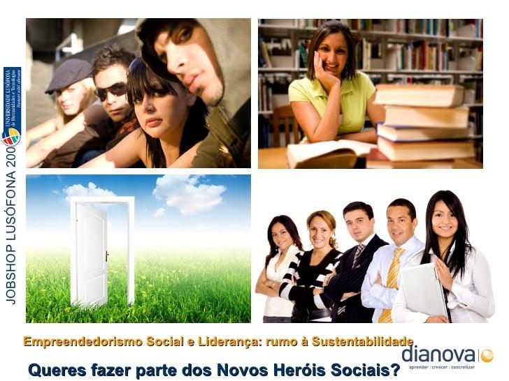 Empreendedorismo Social e Liderança: rumo à Sustentabilidade Queres fazer parte dos Novos Heróis Sociais? JOBSHOP LUSÓFONA...