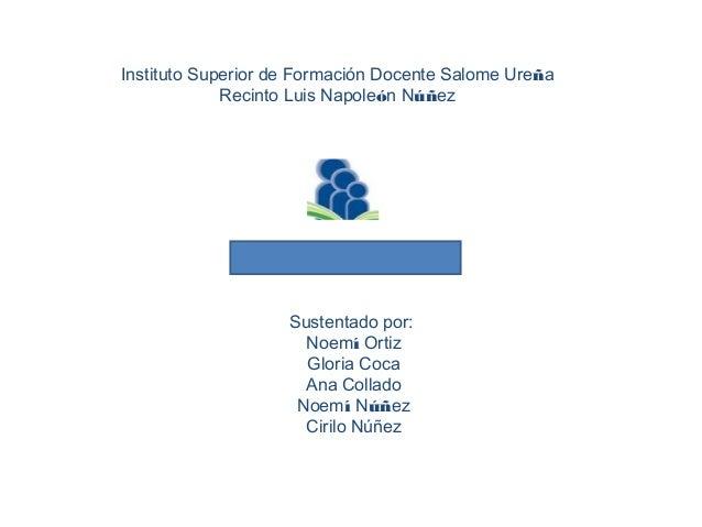 Instituto Superior de Formación Docente Salome Ureña Recinto Luis Napoleón Núñez  Sustentado por: Noemí Ortiz Gloria Coca ...