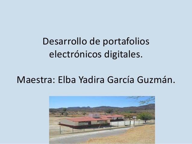 Desarrollo de portafolios electrónicos digitales. Maestra: Elba Yadira García Guzmán.