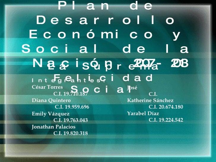 Plan de Desarrollo Económico y Social de la Nación 2007-2013 La Suprema Felicidad Social Integrantes:  César  Torres  C.I....