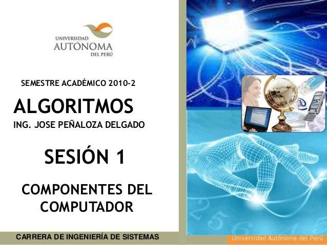 CARRERA DE INGENIERÍA DE SISTEMAS SEMESTRE ACADÉMICO 2010-2 Agosto 2010 ALGORITMOS SESIÓN 1 COMPONENTES DEL COMPUTADOR ING...