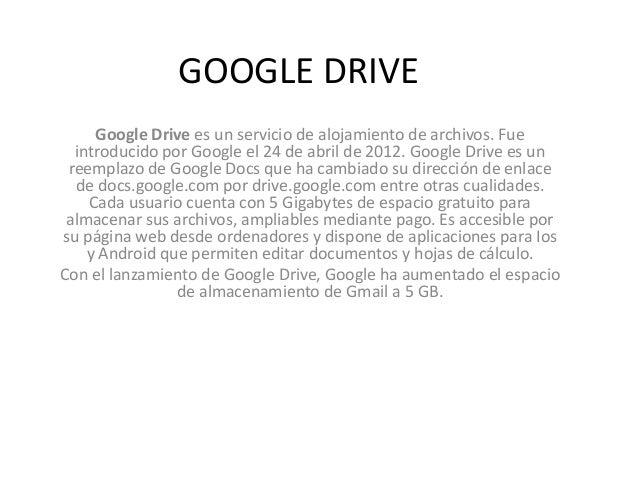 GOOGLE DRIVE Google Drive es un servicio de alojamiento de archivos. Fue introducido por Google el 24 de abril de 2012. Go...