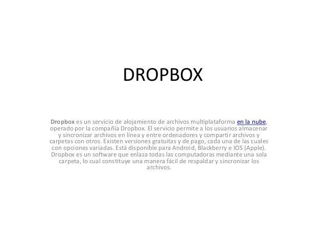 DROPBOX Dropbox es un servicio de alojamiento de archivos multiplataforma en la nube, operado por la compañía Dropbox. El ...