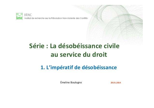 1. L'impératif de désobéissance Émeline Boulogne 29.01.2014 Série : La désobéissance civile au service du droit