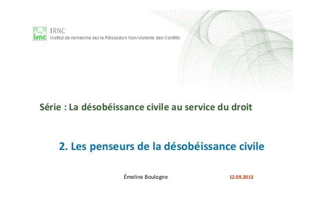 2. Les penseurs de la désobéissance civile Émeline Boulogne 12.09.2013 Série : La désobéissance civile au service du droit