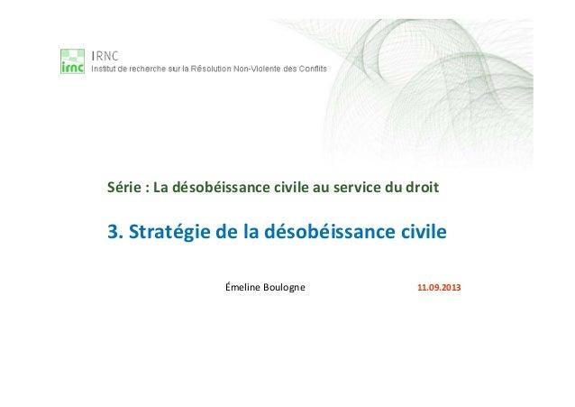 3. Stratégie de la désobéissance civile Émeline Boulogne 11.09.2013 Série : La désobéissance civile au service du droit