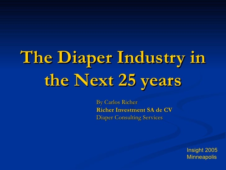 The Diaper Industry in the Next 25 years By Carlos Richer Richer Investment SA de CV Diaper Consulting Services Insight 20...