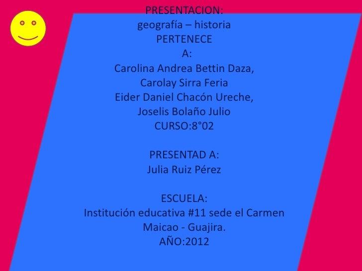 PRESENTACION:          geografía – historia               PERTENECE                    A:      Carolina Andrea Bettin Daza...
