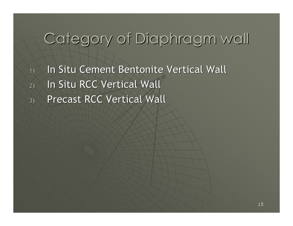 Category of Diaphragm wall  1)   In Situ Cement Bentonite Vertical Wall 2)   In Situ RCC Vertical Wall 3)   Precast RCC Ve...