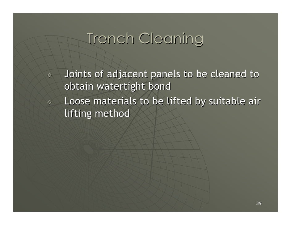 Trench Cleaning  Joints of adjacent panels to be cleaned to obtain watertight bond Loose materials to be lifted by suitabl...