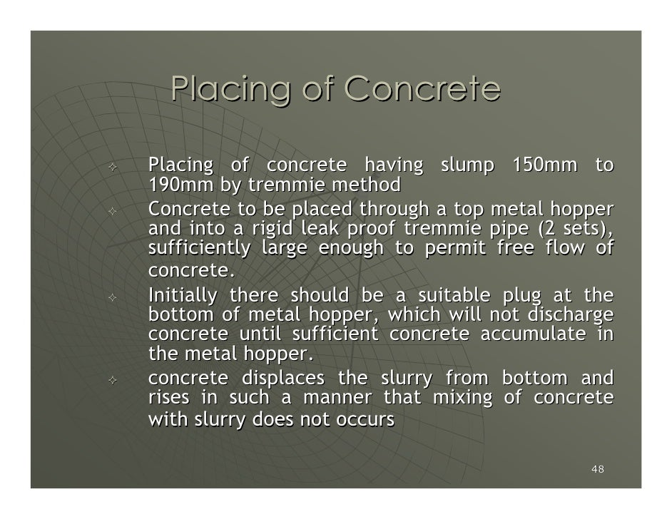 Placing of Concrete  Placing of concrete having slump 150mm to 190mm by tremmie method Concrete to be placed through a top...