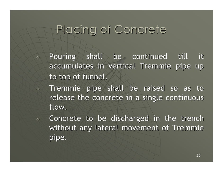 Placing of Concrete  Pouring shall be continued till it accumulates in vertical Tremmie pipe up to top of funnel. Tremmie ...