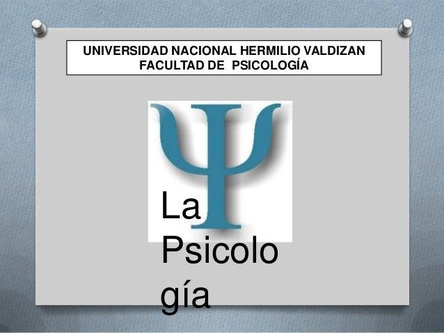 UNIVERSIDAD NACIONAL HERMILIO VALDIZAN FACULTAD DE PSICOLOGÍA  La Psicolo gía