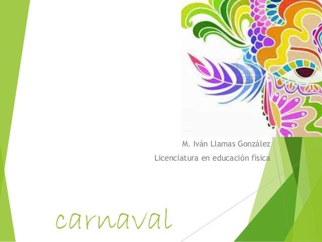 carnaval M. Iván Llamas González Licenciatura en educación física