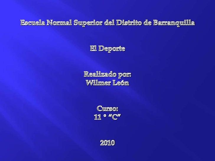 Escuela Normal Superior del Distrito de Barranquilla<br />El Deporte<br />Realizado por:<br />Wilmer León <br />Curso:<br ...