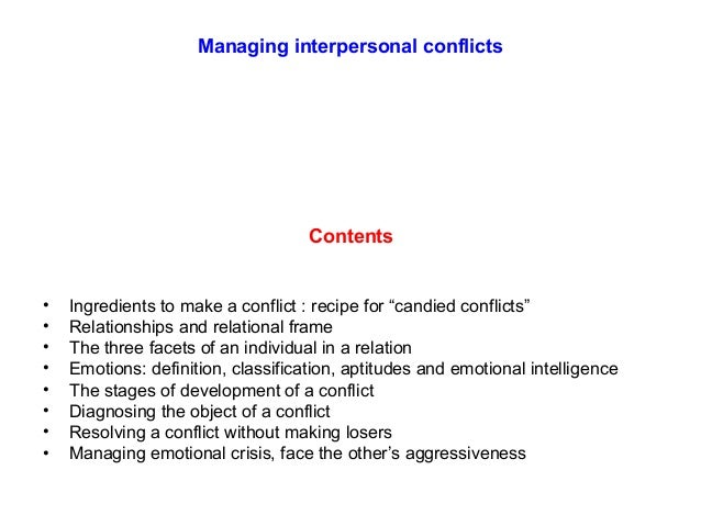 interpersonal conflicts 12 interpersonal conflict dyadic conflict is a social episode marked by overt behavioral opposition the function of such conflicts and the manner in which they unfold vary according to characteristics of the participants and their relationship, the issue and context of the disagreement, the tactics employed, and their consequences (deutsch.