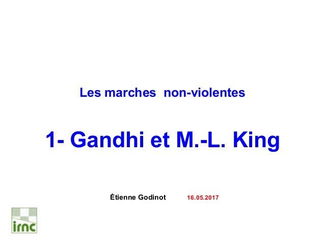 Les marches non-violentes 1- Gandhi et M.-L. King Étienne Godinot 16.05.2017