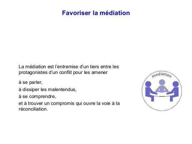Favoriser la médiation La médiation est l'entremise d'un tiers entre les protagonistes d'un conflit pour les amener à se p...