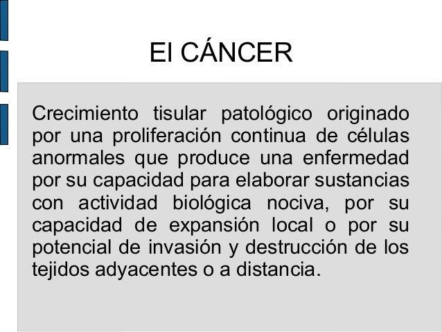 El CÁNCER Crecimiento tisular patológico originado por una proliferación continua de células anormales que produce una enf...
