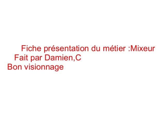 Fiche présentation du métier :Mixeur Fait par Damien,C Bon visionnage