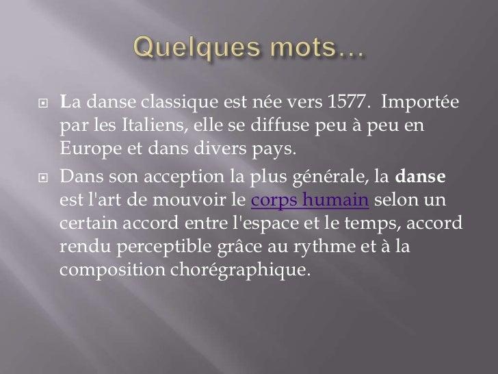 Quelques mots…<br />La danse classique est née vers 1577. Importée par les Italiens, elle se diffuse peu à peu en Europe ...