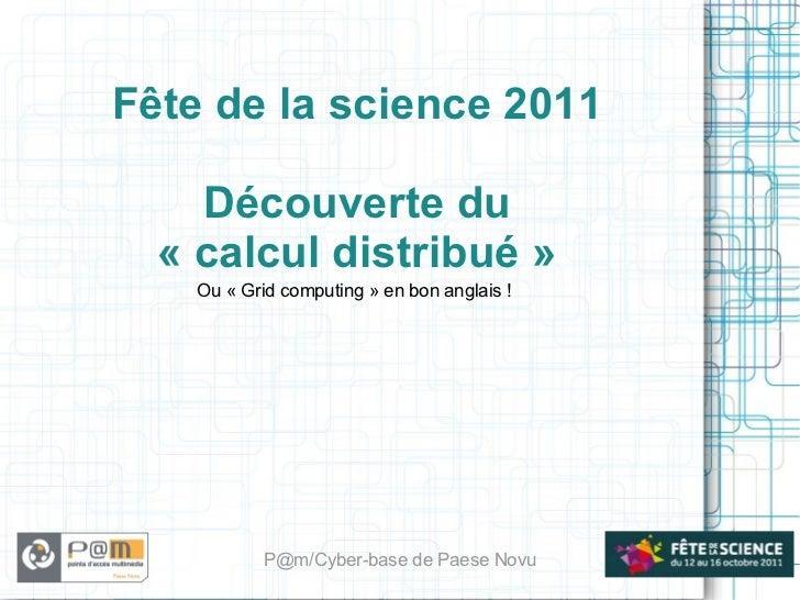 Fête de la science 2011 Découverte du «calcul distribué» Ou «Grid computing» en bon anglais! P@m/Cyber-base de Paese ...