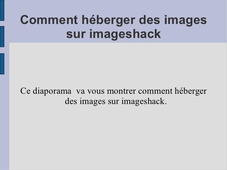Comment héberger des images sur imageshack Ce diaporama  va vous montrer comment héberger des images sur imageshack.