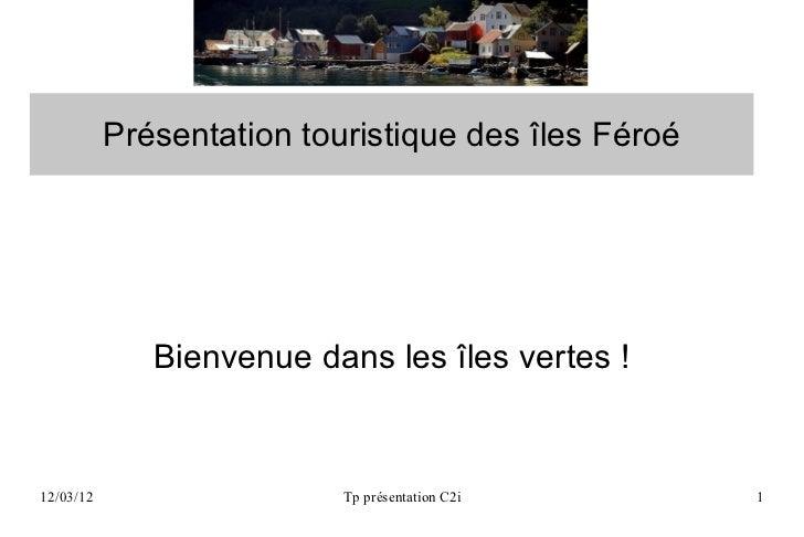 Présentation touristique des îles Féroé              Bienvenue dans les îles vertes !12/03/12                   Tp présent...