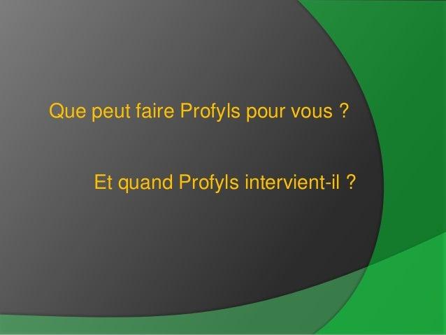 Que peut faire Profyls pour vous ?     Et quand Profyls intervient-il ?