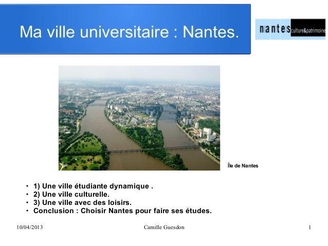 10/04/2013 Camille Guesdon 1Ma ville universitaire: Nantes. 1) Une ville étudiante dynamique . 2) Une ville culturelle....