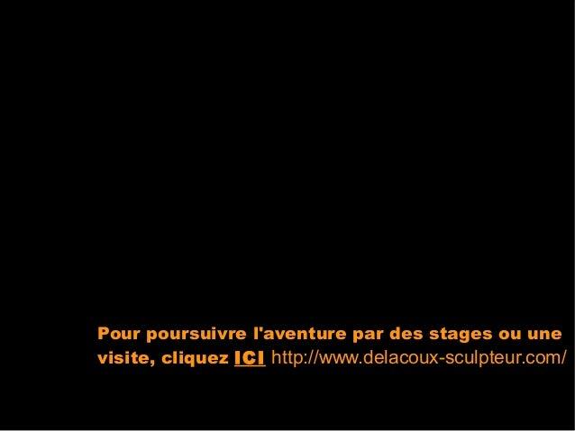 Pour poursuivre laventure par des stages ou unevisite, cliquez ICI http://www.delacoux-sculpteur.com/