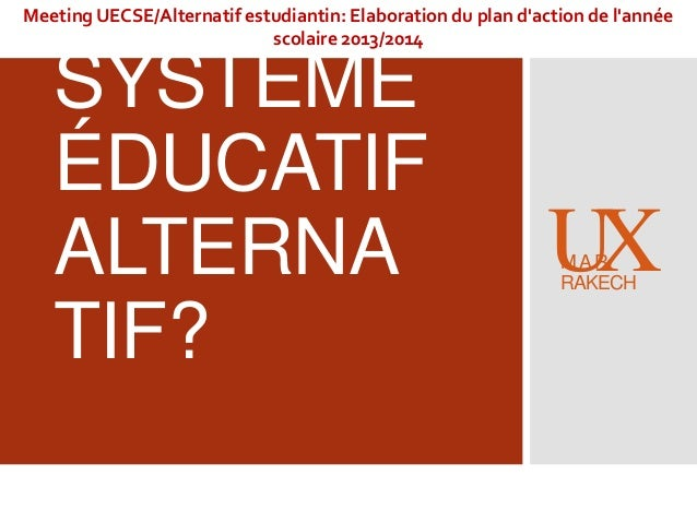 UN SYSTÈME ÉDUCATIF ALTERNA TIF? XUMAR RAKECH Meeting UECSE/Alternatif estudiantin: Elaboration du plan d'action de l'anné...