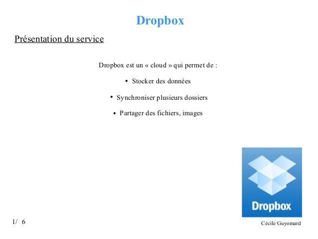 Dropbox Présentation du service Dropbox est un « cloud » qui permet de : ●  Synchroniser plusieurs dossiers  ●  ●  1/ 6  S...