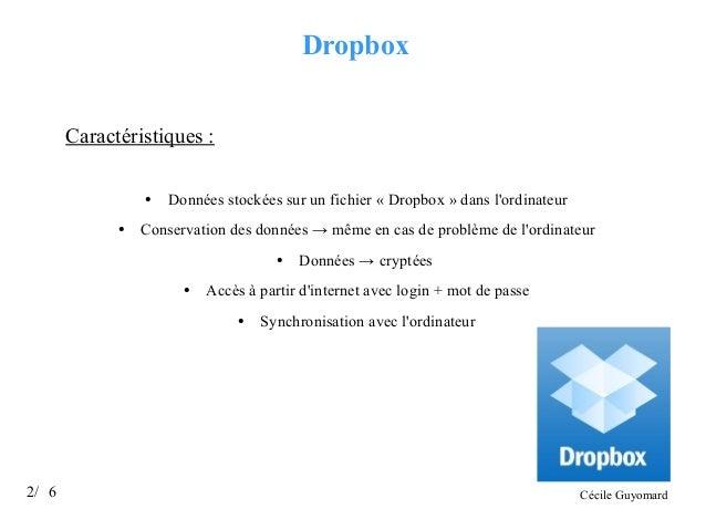 Dropbox Caractéristiques : ●  ●  Données stockées sur un fichier « Dropbox » dans l'ordinateur  Conservation des données →...