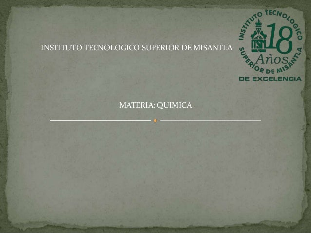 INSTITUTO TECNOLOGICO SUPERIOR DE MISANTLA  MATERIA: QUIMICA