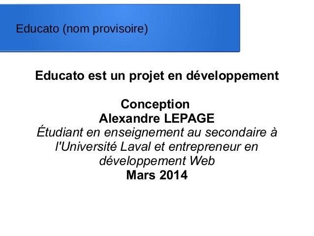 Educato est un projet en développement Conception Alexandre LEPAGE Étudiant en enseignement au secondaire à l'Université L...