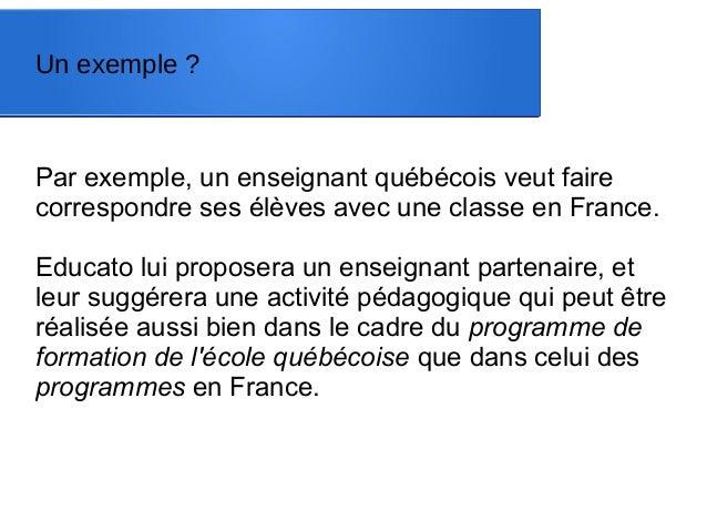 Un exemple ? Par exemple, un enseignant québécois veut faire correspondre ses élèves avec une classe en France. Educato lu...