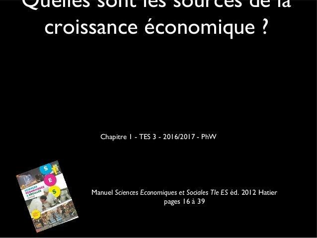 Quelles sont les sources de la croissance économique ? Chapitre 1 - TES 3 - 2016/2017 - PhW Manuel Sciences Economiques et...