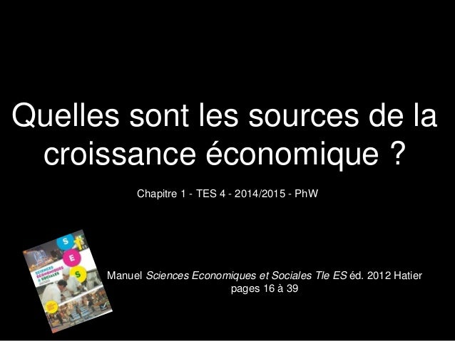 Quelles sont les sources de la  croissance économique ?  Chapitre 1 - TES 4 - 2014/2015 - PhW  Manuel Sciences Economiques...