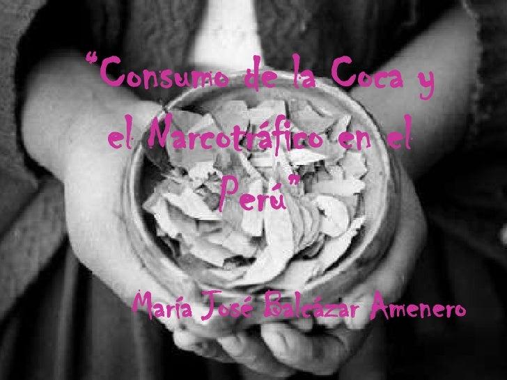 """""""Consumo de la Coca y el Narcotráfico en el Perú""""<br />María José Balcázar Amenero<br />"""