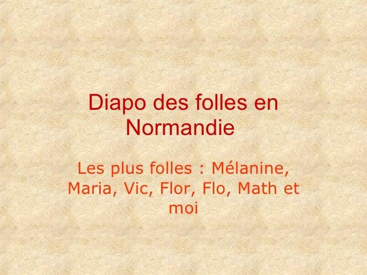 Diapo des folles en Normandie   Les plus folles : Mélanine, Maria, Vic, Flor, Flo, Math et moi