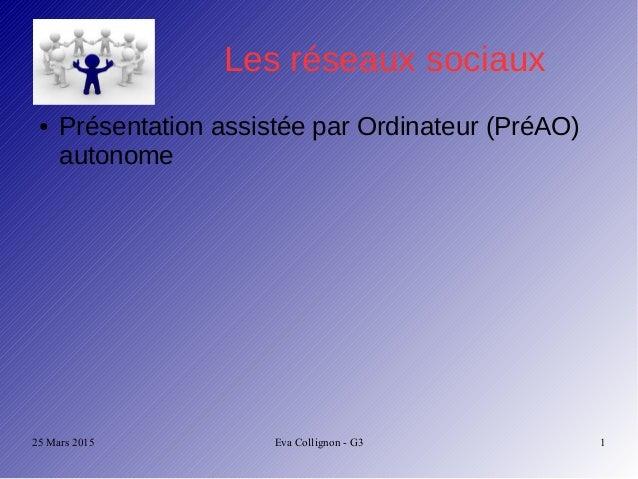 25 Mars 2015 Eva Collignon - G3 1 Les réseaux sociaux ● Présentation assistée par Ordinateur (PréAO) autonome