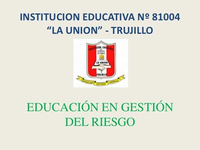 """INSTITUCION EDUCATIVA Nº 81004      """"LA UNION"""" - TRUJILLO EDUCACIÓN EN GESTIÓN      DEL RIESGO"""